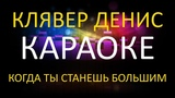КЛЯВЕР ДЕНИС - КОГДА ТЫ СТАНЕШЬ БОЛЬШИМ (КАРАОКЕ) (оригинал)