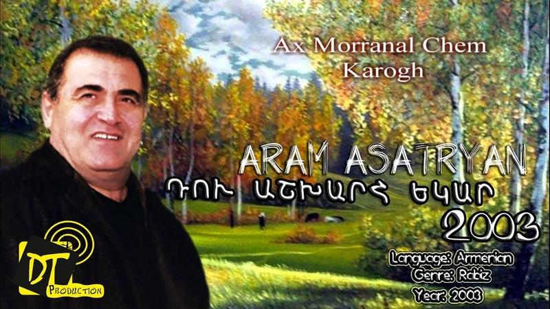 Արամ Ասատրյան Aram Asatryan Ax Morranal Chem Karogh HD Du Ashxarh Ekar 2003