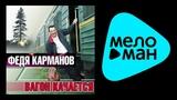 ФЕДЯ КАРМАНОВ - ВАГОН КАЧАЕТСЯ FEDIA KARMANOV - VAGON KACHAETSYA