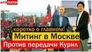 В МОСКВЕ ПРОШЕЛ МИТИНГ ПРОТИВ ПЕРЕДАЧИ КУРИЛ Путина на нары Курилы не сдадим