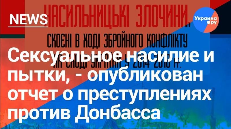 Доклад по преступлениям на Донбассе: сексуальное насилие пытки и убийства