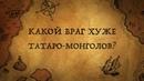 КАКИЕ ВРАГИ БЫЛИ РУСИ СТРАШНЕЕ ТАТАРО МОНГОЛОВ