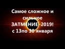 Самое сложное и сильное ЗАТМЕНИЕ 2019! с 13по 30 января .