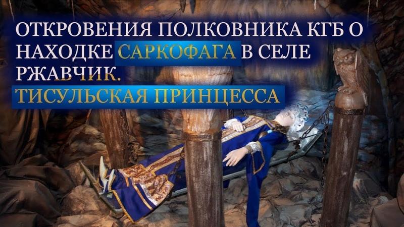 ОТКРОВЕНИЯ ПОЛКОВНИКА КГБ О НАХОДКЕ САРКОФАГА В СЕЛЕ РЖАВЧИК.ТИСУЛЬСКАЯ ПРИНЦЕССА