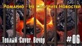 Тёплый Cover-вечер - Ромарио - Не Смотрите Новостей - 06