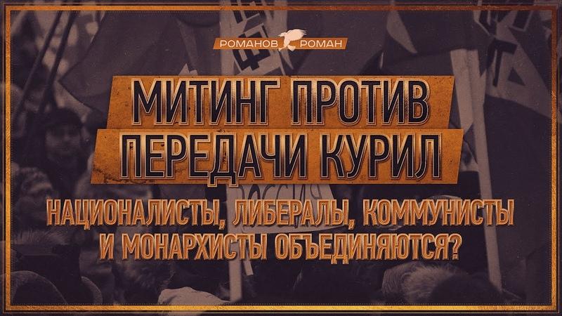 Митинг за Курилы: националисты, либералы, коммунисты и монархисты объединяются? (Роман Романов)
