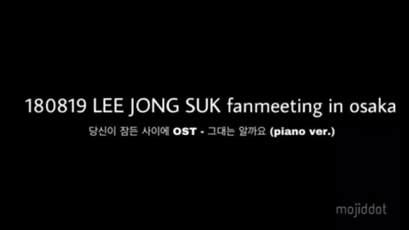 [EVENTS] 180819 Ли Чон Сок на фанмитинге в Осаке (запись 당신이 잠든 사이에 OST - 그대는 알까요(piano ver.))
