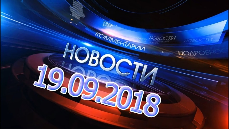 Новости 19.09.2018. Новости сегодня Главные новости дня. Новости России и Мира