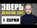 ДЕТЕКТИВ 2017 НОВИНКА ШИКАРНЫЙ ДЕТЕКТИВ ЗВЕРЬ 1 СЕРИЯ РУССКИЙ ДЕТЕКТИВ 2017 НОВИНКА