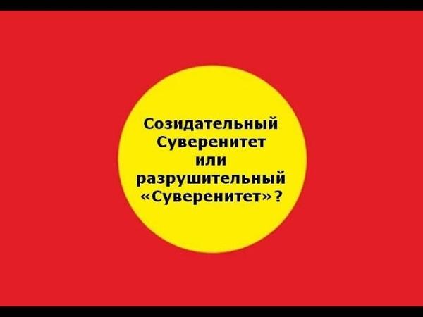 Созидательный Суверенитет или разрушительный «Суверенитет»?