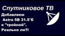 Добавляем Astra 5B 31.5°E к тройной.Реально ли?!