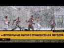 ● Футбольные матчи с сумасшедшей погодой