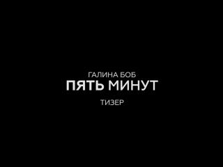 Галина Боб - 5 Минут (Тизер) (OST