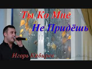 ◄♥►ТЫ КО МНЕ НЕ ПРИДЁШЬ◄♥► Игорь Кибирев