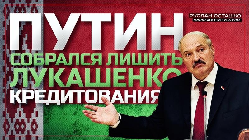 Путин собрался лишить Лукашенко кредитования (Руслан Осташко)
