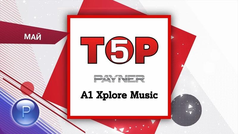 ТОP 5 Payner A1 Xplore Music ТОП 5 Payner A1 Xplore Music април 20 05 2019