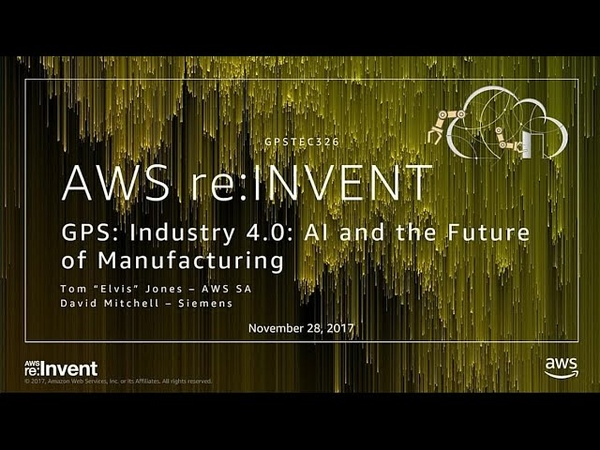 AWS re:Invent 2017: GPS: Industry 4.0: AI and the Future of Manufacturing (GPSTEC326)