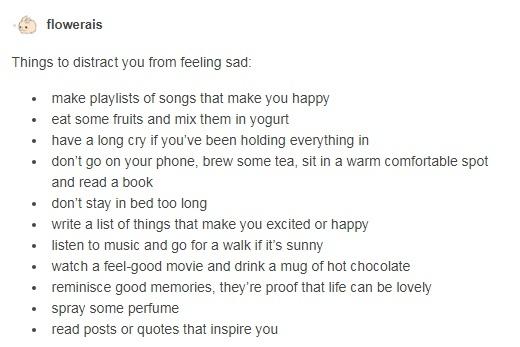 вещи, которые могут отвлечь вас от грусти: • сделать плейлист песен, которые делают вас счастливыми • съесть несколько фруктов и смешать их в йогурт • долго поплакать, если вы много дней держали