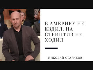 Николай Стариков: в Америку не ездил, на стриптиз не ходил