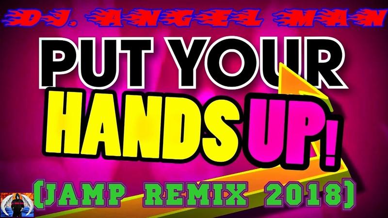 DJ. ANGEL MAN - Put Your Hands Up (Jamp Remix 2018)