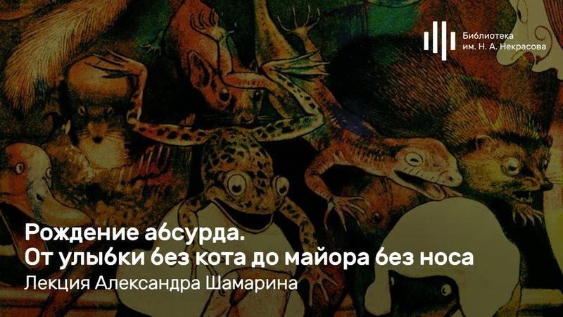 «Рождение абсурда. От улыбки без кота до майора без носа». Лекция Александра Шамарина