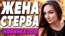 Премьера 2018 схватилась за сердце! ЖЕНА СТЕРВА Русские мелодрамы 2018 новинки HD