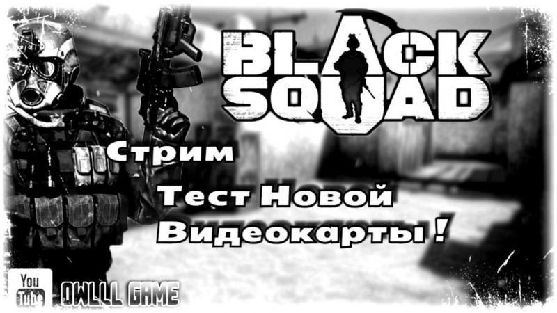 Black Squad - Стрим Тест Новой Видеокарты