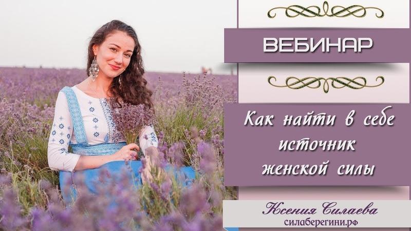 Как найти в себе источник женской силы. Ксения Силаева