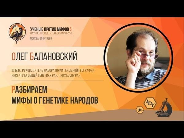 Мифы о генетике народов. Олег Балановский. Ученые против мифов 5-2.
