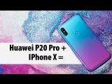 Что получится, если скрестить HUAWEI P 20 PRO и IPHONE X?