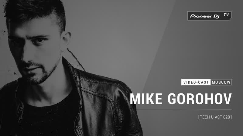 MIKE GOROHOV - Tech U Act 020 [ Video-cast ] @ Pioneer DJ TV | Moscow