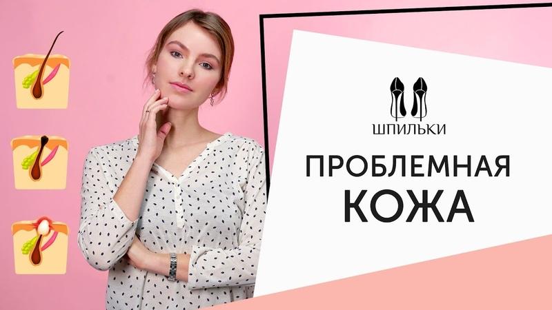 Всё об уходе за ПРОБЛЕМНОЙ КОЖЕЙ косметолог отвечает на вопросы Шпильки Женский журнал
