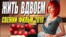 Свежак 2019 стопроцентно новый! ЖИТЬ ВДВОЕМ Русские мелодрамы 2019 новинки HD