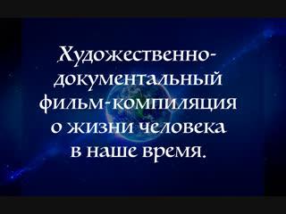 Художественно документальный фильм-компиляция о жизни человека в наше время. 1/3