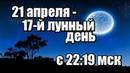ЛУННЫЙ КАЛЕНДАРЬ НА 21 АПРЕЛЯ 2019 - 17 ЛУННЫЙ ДЕНЬ