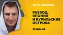 Развод, Япония и Курильские острова Stand-Up Стенд-ап Антон Борисов