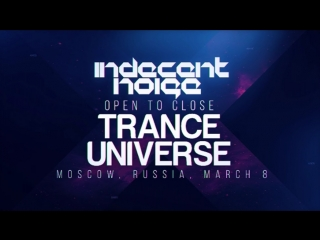 Trance Universe : Indecent Noise - Open To Close (08.03.18)