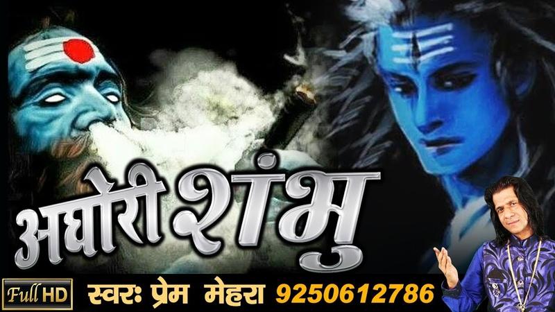 AGHORI SHAMBHU Powerful Song Of Lord Shiva By Prem Mehra (FULL HD SONG 2017)