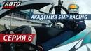 Реалити-шоу Академия SMP Racing   Серия 6