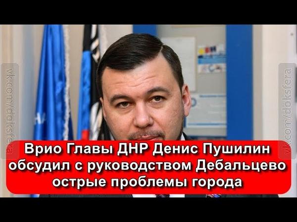 Врио Главы ДНР Денис Пушилин обсудил с руководством Дебальцево острые проблемы города