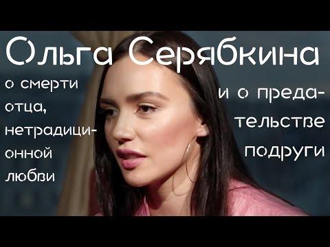 Ольга Серябкина о смерти отца нетрадиционной любви и о предательстве подруги