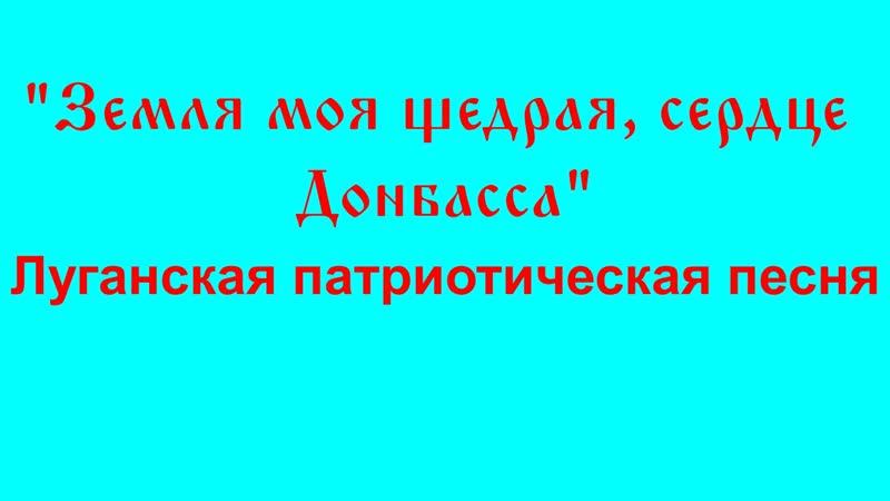 Земля моя щедрая, сердце Донбасса - луганская патриотическая песня