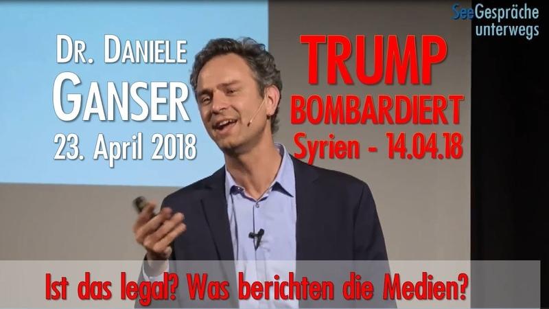 BRISANT! DANIELE GANSER - Trump bombardiert Syrien - 14.4.18 - Ist das legal -was sagen die Medien?