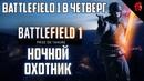 Battlefield 1 в четверг НОЧНОЙ ОХОТНИК