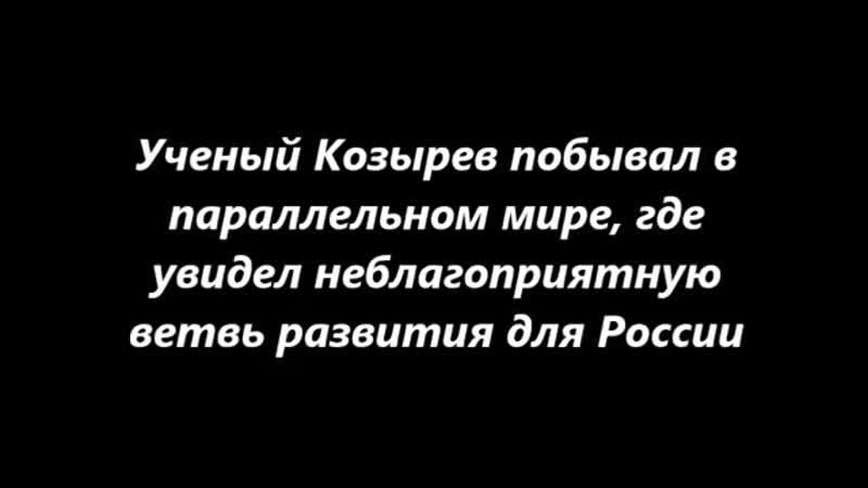 Ученый Козырев побывал в параллельном мире где увидел неблагоприятную ветвь развития для России