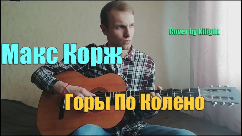 Макс Корж - Горы По Колено (Cover by Kilight)