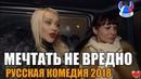 ШЕДЕВРАЛЬНЫЙ ФИЛЬМ - Мечтать не вредно. Русские фильмы 2018. Русские комедии 2018