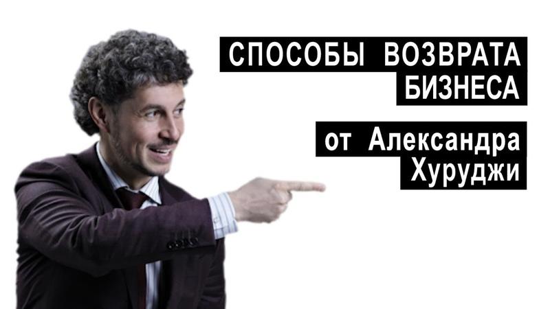 СПОСОБЫ ВОЗВРАТА БИЗНЕСА ОТ АЛЕКСАНДРА ХУРУДЖИ | Аналитика Юга России