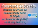 Cobertura de Eventos - Resumo do 2º Dia Campus Party Bahia 2ª Edição em SSA-BA [2018] 18.05.18 (P 2)