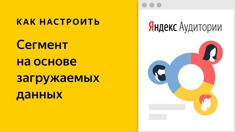 Яндекс.Аудитории сегменты на основе загружаемых данных